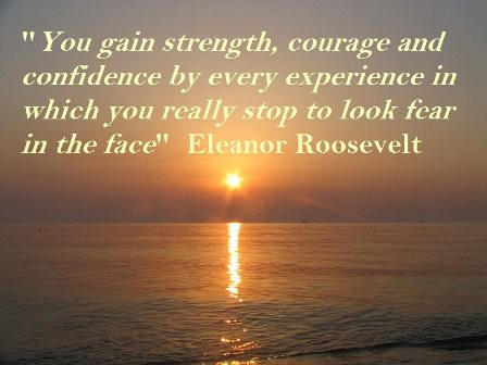 You gain Strength, Courage and Confidence by every Experience in which you really stop to look fear in the face