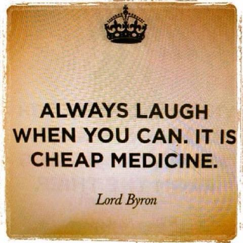 """Always laugh when you can. It is cheap Medicine."" - Lord Byron"