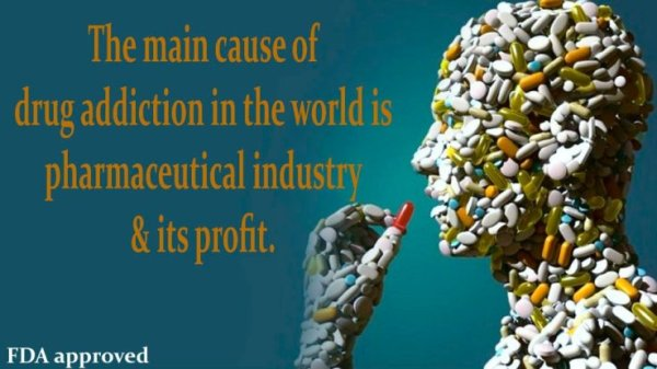 The main Cause of Drug Addiction in the World is Pharmaceutical Industry and its Profit...
