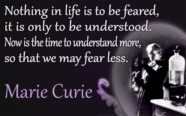 Nothing in Life is to be feared, it is only to be understood - Marie Curie